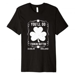 The Notorious Inc. Graphic Tshirt 1 You'll Do Fookin Nuttin Vintage Irish Pride Retro Gym Boxing Premium T-Shirt
