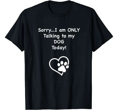 Cute Funny Sorry I am Only Talking to my Dog Today Graphic Tshirt 1 ! T-Shirt