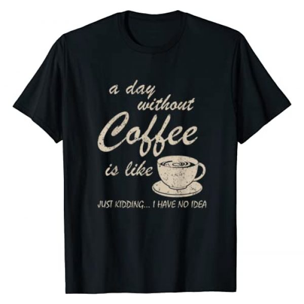 Funny Coffee T Shirts With Sayings For Women & Men Graphic Tshirt 1 A Day Without Coffee is Like Just Kidding I Have No Idea Fun T-Shirt