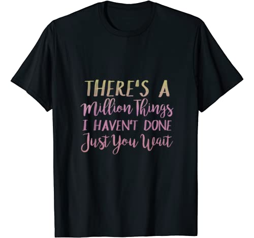 Unknown Graphic Tshirt 1 There's A Million Things I Haven't Done Just You Wait Shirt