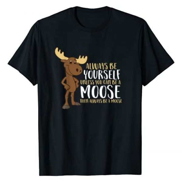 Cute Moose Gifts And Tees Graphic Tshirt 1 Always Be Yourself Unless You Can Be A Moose T-Shirt