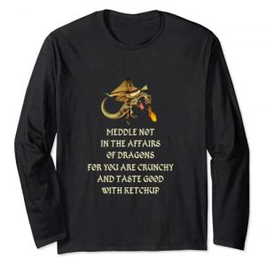 Dragon Graphic Tshirt 1 Meddle Not In The Affair Of Dragons Long Sleeve T-Shirt Gift