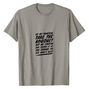 Hilarious Sayings Co. Graphic Tshirt 1 At My Funeral, Take the Bouquet and Throw it Into the Crowd T-Shirt