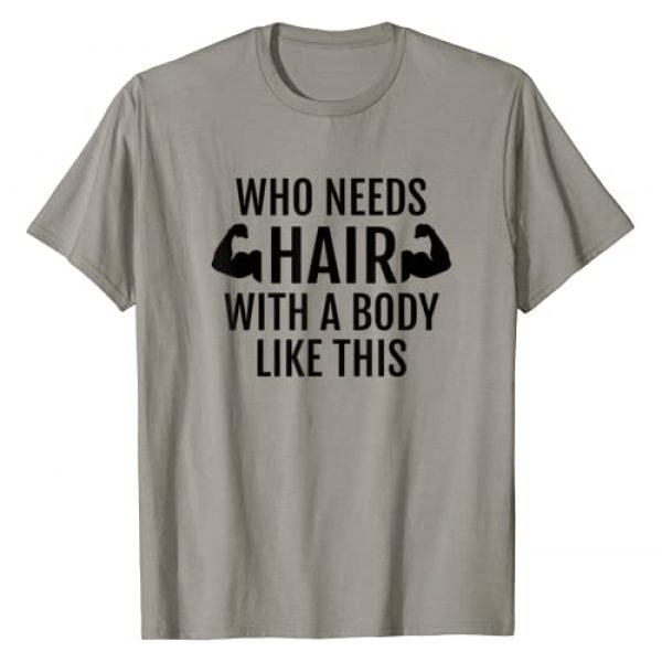 Hadley Designs Graphic Tshirt 1 Who Needs Hair With A Body Like This T Shirt Dad Fathers Day